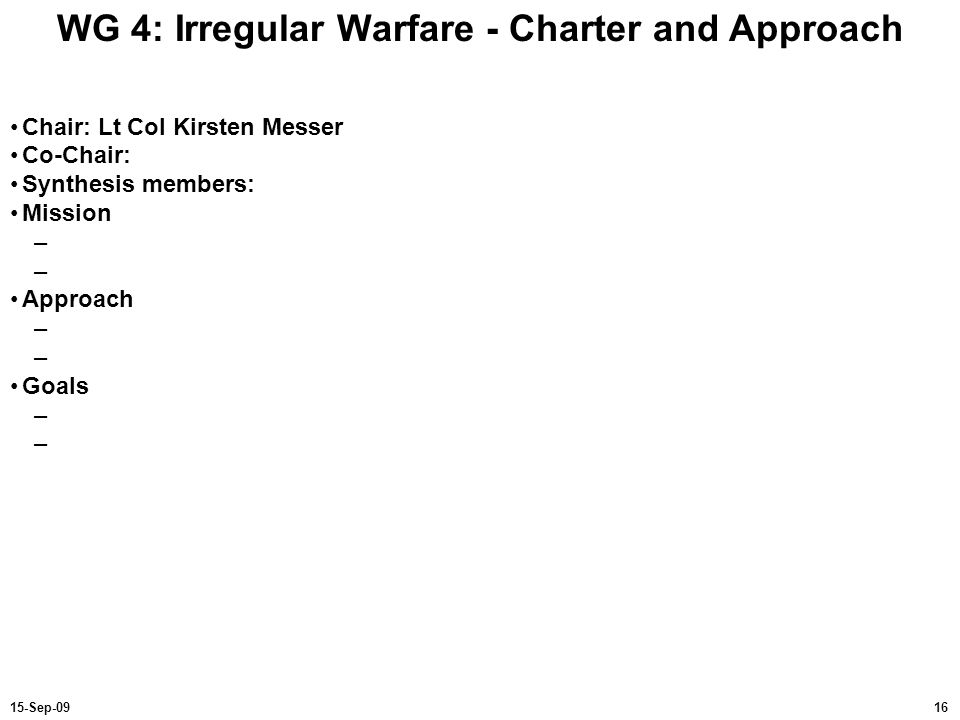 1615-Sep-09 WG 4: Irregular Warfare - Charter and Approach Chair: Lt Col Kirsten Messer Co-Chair: Synthesis members: Mission – Approach – Goals –