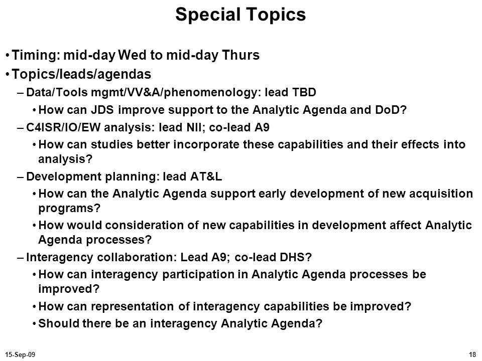 1815-Sep-09 Special Topics Timing: mid-day Wed to mid-day Thurs Topics/leads/agendas –Data/Tools mgmt/VV&A/phenomenology: lead TBD How can JDS improve