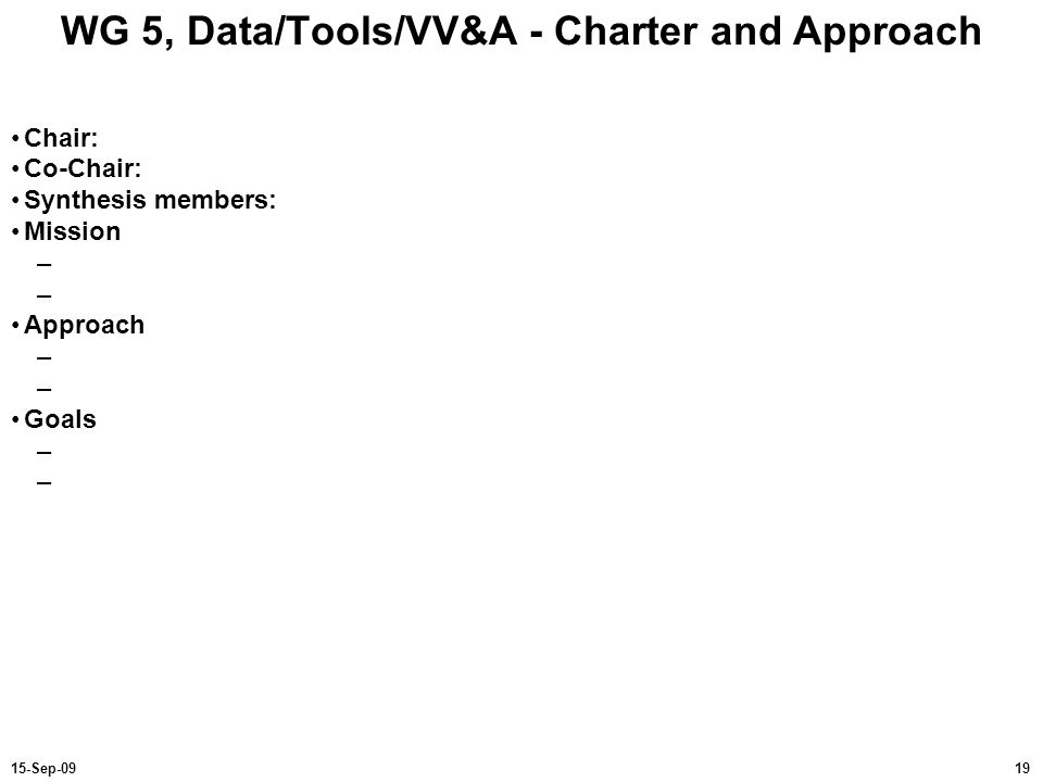 1915-Sep-09 WG 5, Data/Tools/VV&A - Charter and Approach Chair: Co-Chair: Synthesis members: Mission – Approach – Goals –