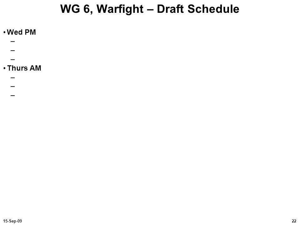 2215-Sep-09 WG 6, Warfight – Draft Schedule Wed PM – Thurs AM –