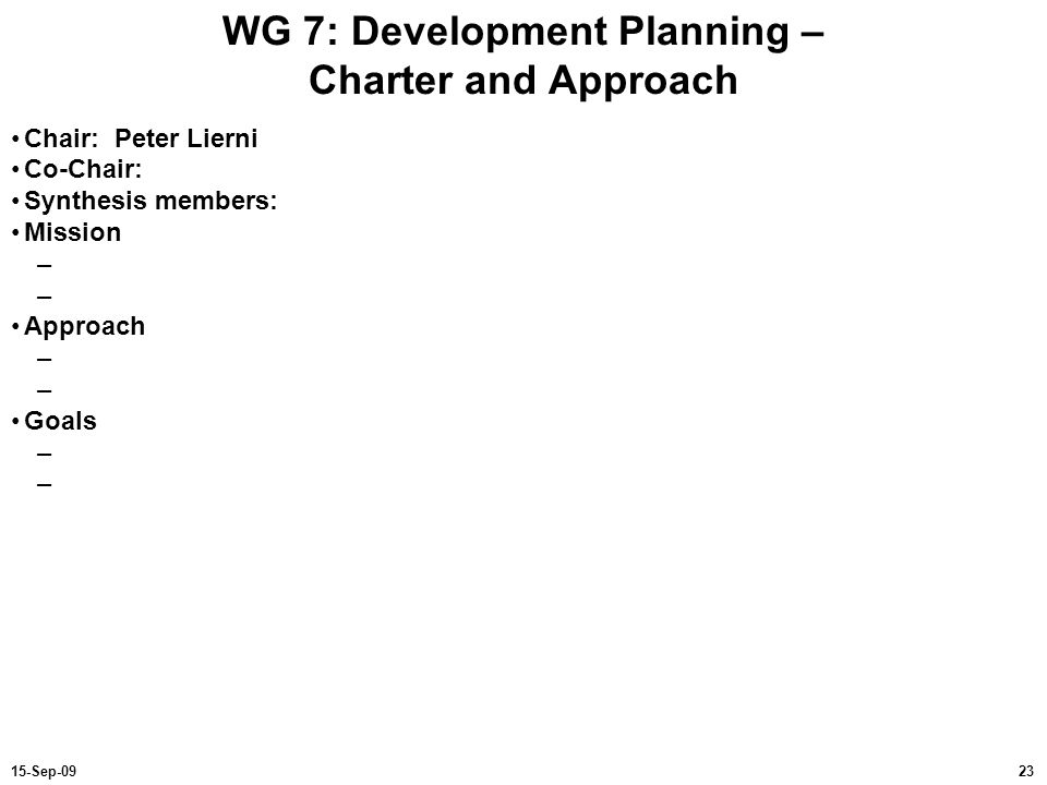 2315-Sep-09 WG 7: Development Planning – Charter and Approach Chair: Peter Lierni Co-Chair: Synthesis members: Mission – Approach – Goals –