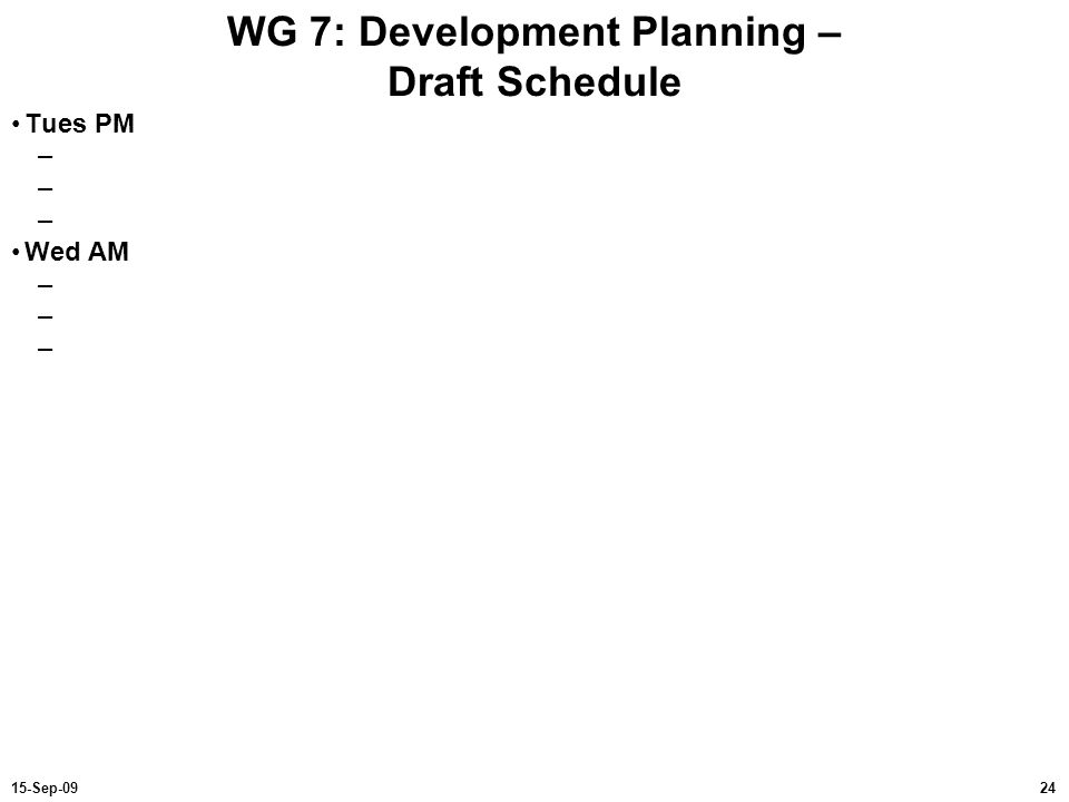 2415-Sep-09 WG 7: Development Planning – Draft Schedule Tues PM – Wed AM –