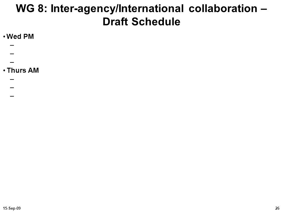 2615-Sep-09 WG 8: Inter-agency/International collaboration – Draft Schedule Wed PM – Thurs AM –