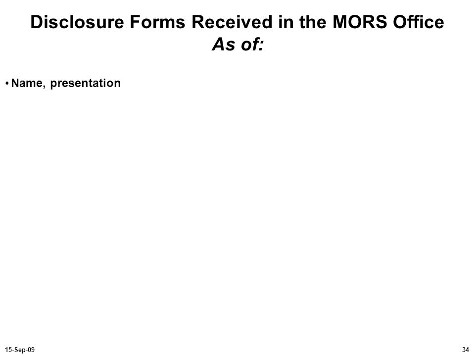 3415-Sep-09 Disclosure Forms Received in the MORS Office As of: Name, presentation