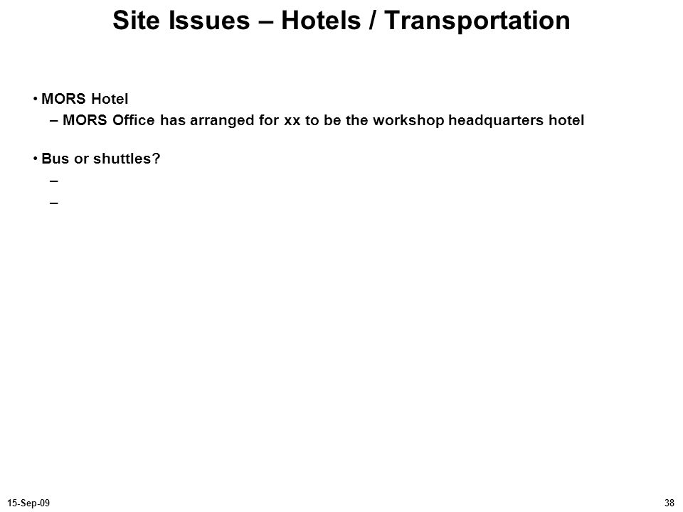 3815-Sep-09 Site Issues – Hotels / Transportation MORS Hotel –MORS Office has arranged for xx to be the workshop headquarters hotel Bus or shuttles? –