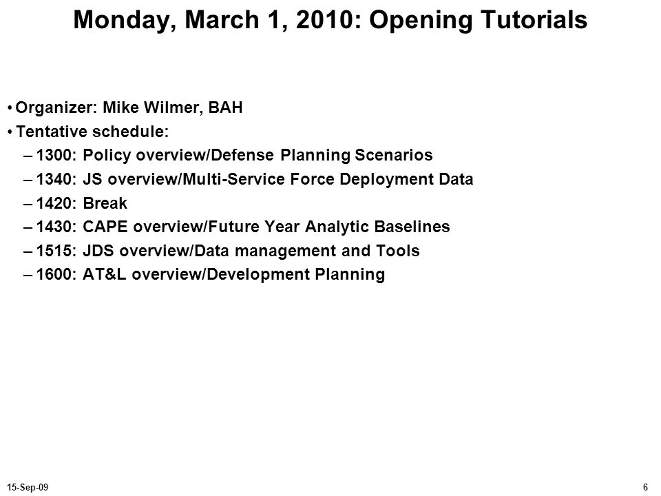 615-Sep-09 Monday, March 1, 2010: Opening Tutorials Organizer: Mike Wilmer, BAH Tentative schedule: –1300: Policy overview/Defense Planning Scenarios