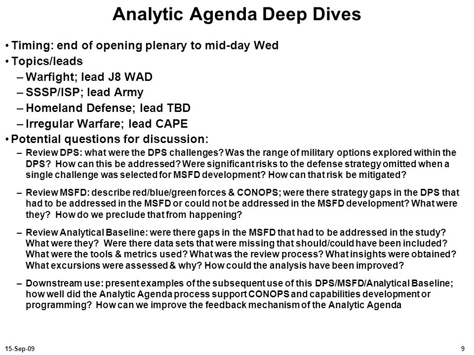915-Sep-09 Analytic Agenda Deep Dives Timing: end of opening plenary to mid-day Wed Topics/leads –Warfight; lead J8 WAD –SSSP/ISP; lead Army –Homeland