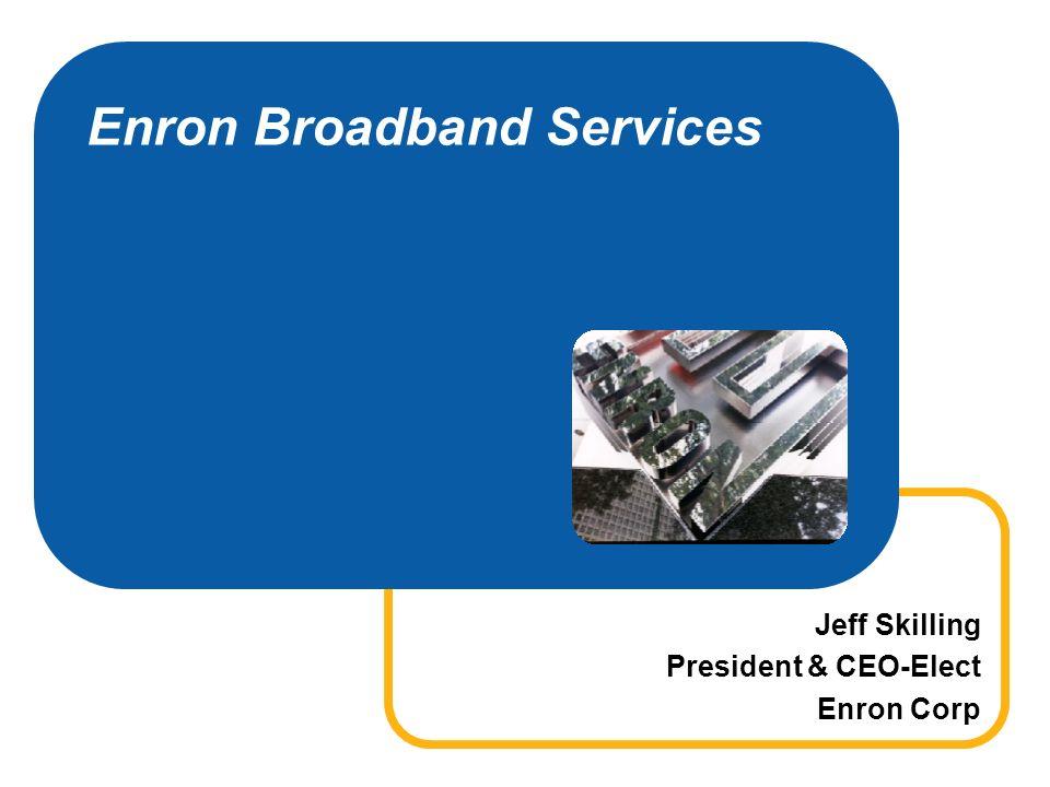 Enron Broadband Services Jeff Skilling President & CEO-Elect Enron Corp