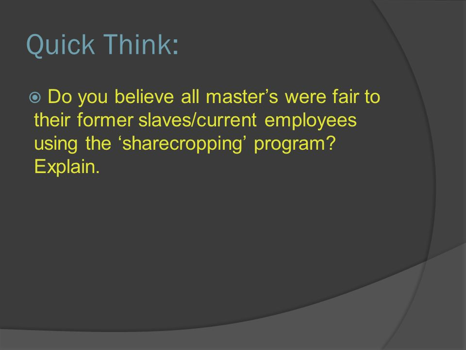 Quick Think: Do you believe all masters were fair to their former slaves/current employees using the sharecropping program.