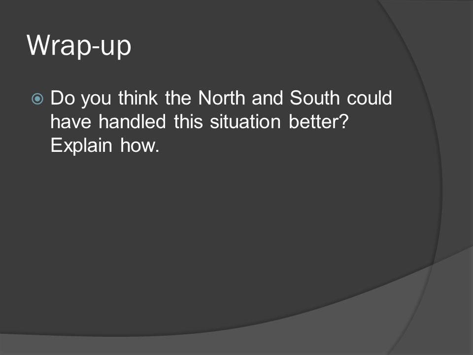 Wrap-up Do you think the North and South could have handled this situation better Explain how.