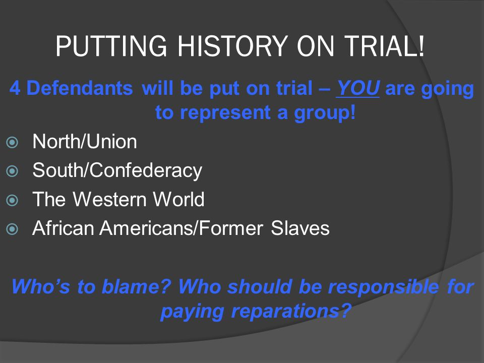 PUTTING HISTORY ON TRIAL. 4 Defendants will be put on trial – YOU are going to represent a group.