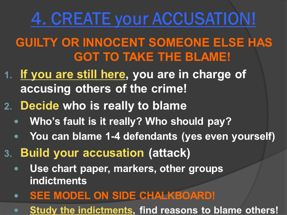 4. CREATE your ACCUSATION. GUILTY OR INNOCENT SOMEONE ELSE HAS GOT TO TAKE THE BLAME.