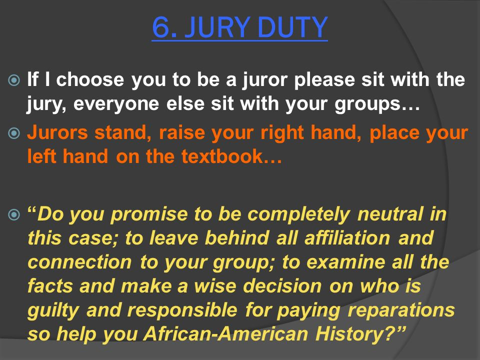 6. JURY DUTY If I choose you to be a juror please sit with the jury, everyone else sit with your groups… Jurors stand, raise your right hand, place yo