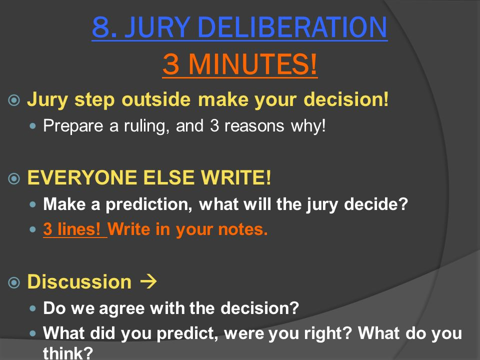 8. JURY DELIBERATION 3 MINUTES. Jury step outside make your decision.