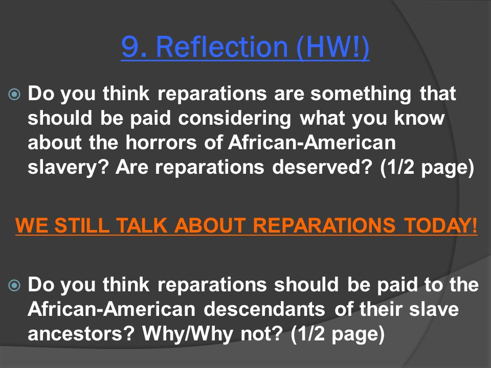 9. Reflection (HW!) Do you think reparations are something that should be paid considering what you know about the horrors of African-American slavery