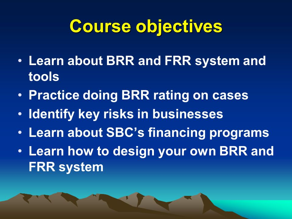 Course objectives Learn about BRR and FRR system and tools Practice doing BRR rating on cases Identify key risks in businesses Learn about SBCs financ