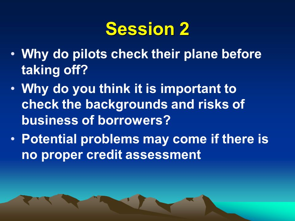 Session 2 Why do pilots check their plane before taking off? Why do you think it is important to check the backgrounds and risks of business of borrow