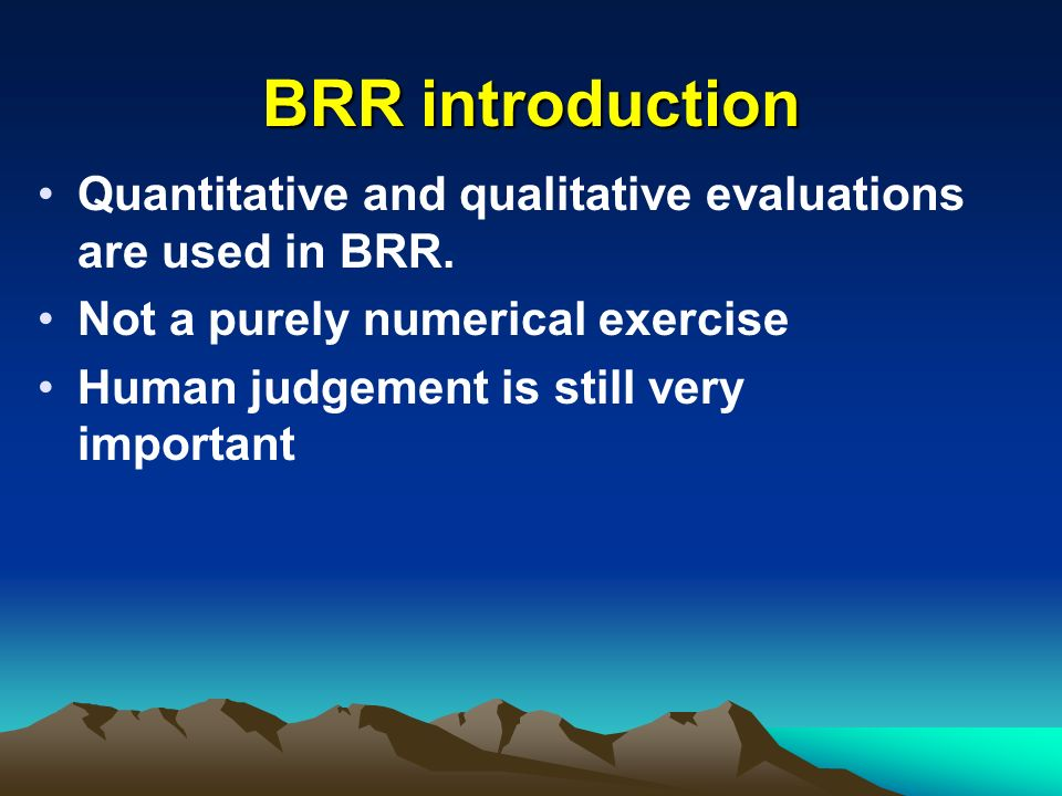 BRR introduction Quantitative and qualitative evaluations are used in BRR. Not a purely numerical exercise Human judgement is still very important