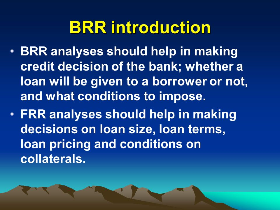 BRR introduction BRR analyses should help in making credit decision of the bank; whether a loan will be given to a borrower or not, and what condition