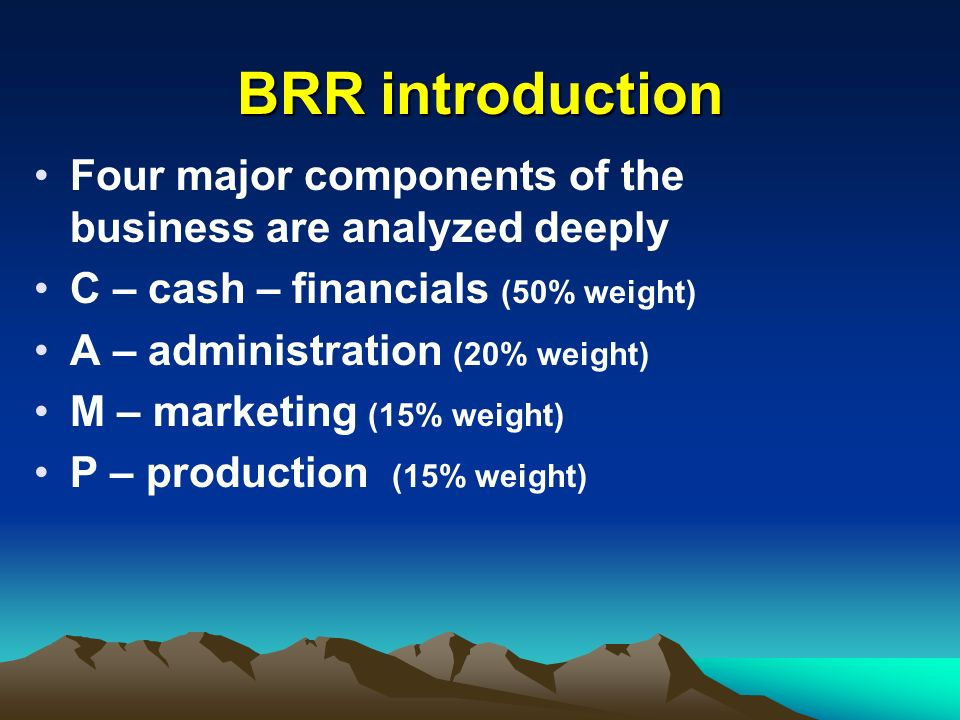 BRR introduction Four major components of the business are analyzed deeply C – cash – financials (50% weight) A – administration (20% weight) M – mark