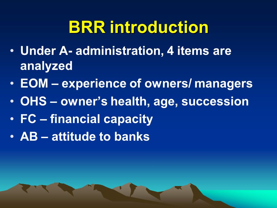 BRR introduction Under A- administration, 4 items are analyzed EOM – experience of owners/ managers OHS – owners health, age, succession FC – financia
