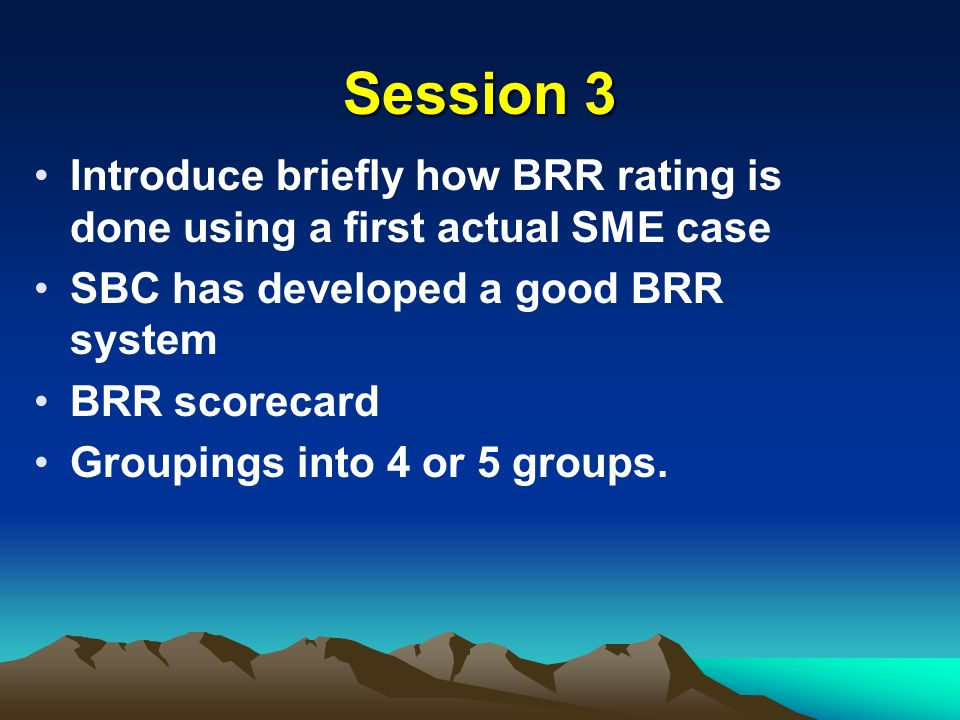 Session 3 Introduce briefly how BRR rating is done using a first actual SME case SBC has developed a good BRR system BRR scorecard Groupings into 4 or