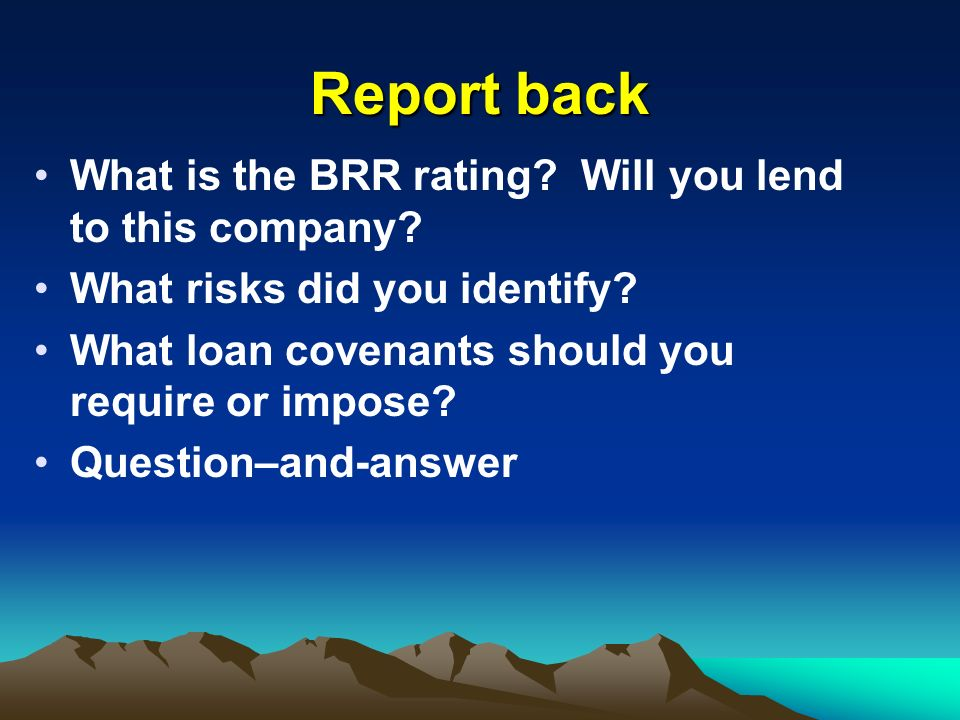 Report back What is the BRR rating? Will you lend to this company? What risks did you identify? What loan covenants should you require or impose? Ques