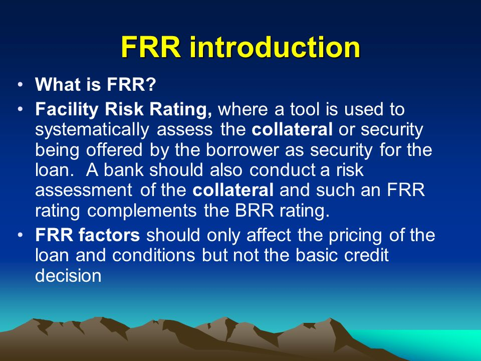 FRR introduction What is FRR? Facility Risk Rating, where a tool is used to systematically assess the collateral or security being offered by the borr