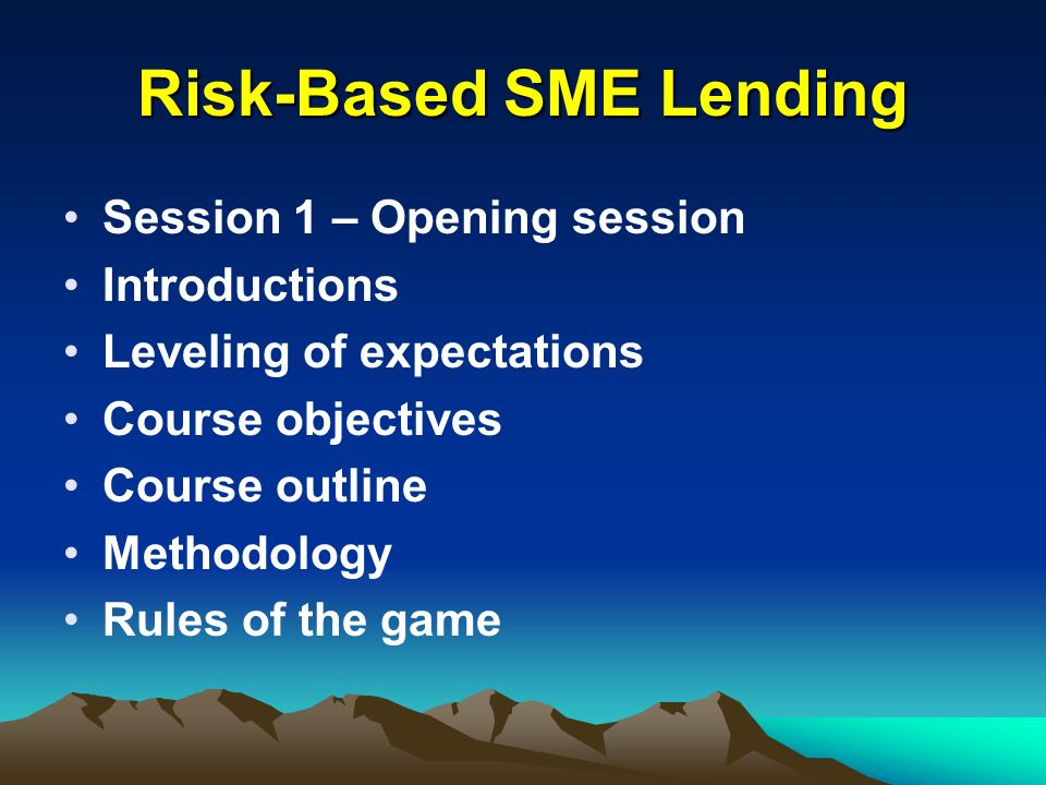 Risk-Based SME Lending Session 1 – Opening session Introductions Leveling of expectations Course objectives Course outline Methodology Rules of the ga