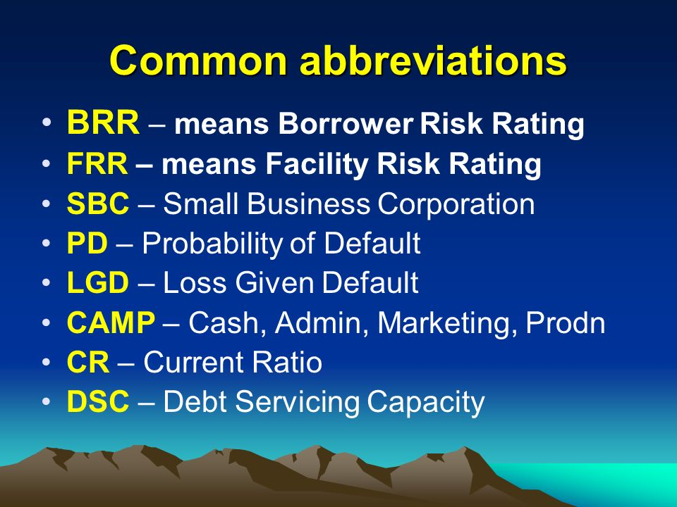 Common abbreviations BRR – means Borrower Risk Rating FRR – means Facility Risk Rating SBC – Small Business Corporation PD – Probability of Default LG