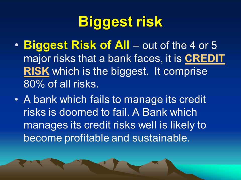 Biggest risk Biggest Risk of All – out of the 4 or 5 major risks that a bank faces, it is CREDIT RISK which is the biggest. It comprise 80% of all ris