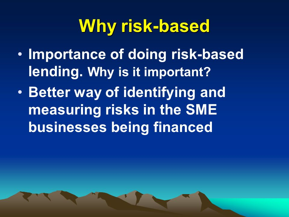 Why risk-based Importance of doing risk-based lending. Why is it important? Better way of identifying and measuring risks in the SME businesses being