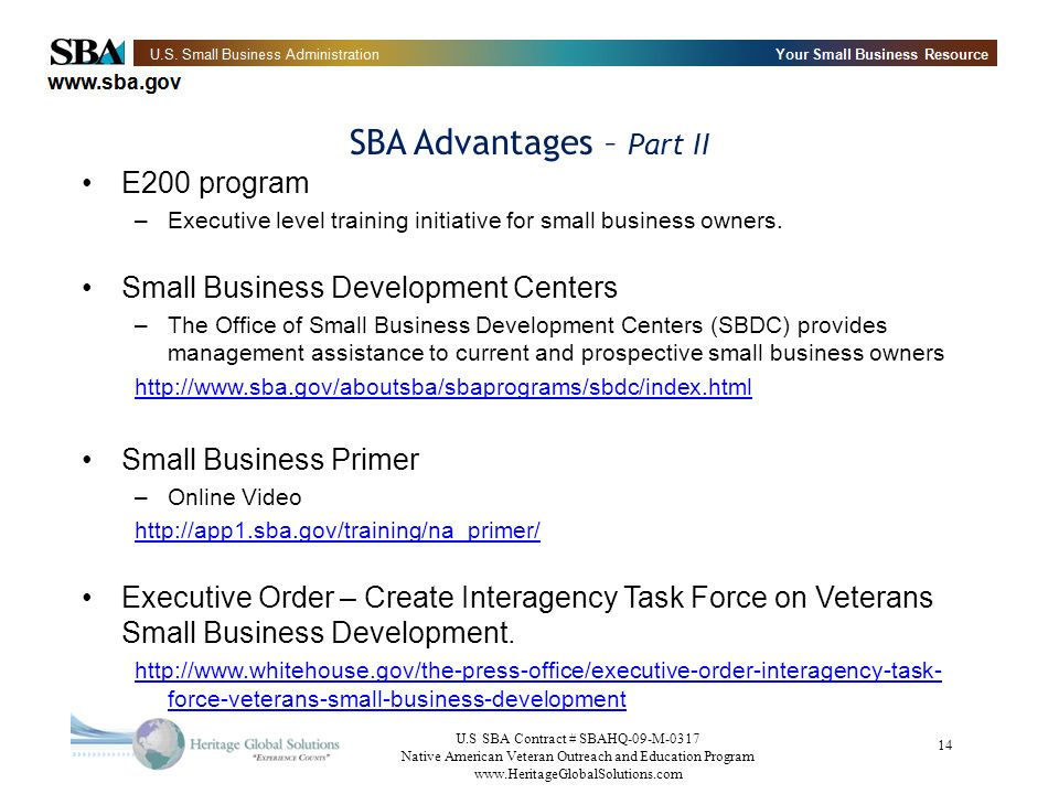 U.S SBA Contract # SBAHQ-09-M-0317 Native American Veteran Outreach and Education Program www.HeritageGlobalSolutions.com 14 SBA Advantages – Part II E200 program –Executive level training initiative for small business owners.