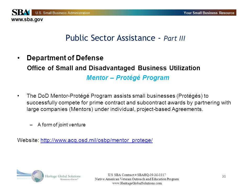 U.S SBA Contract # SBAHQ-09-M-0317 Native American Veteran Outreach and Education Program www.HeritageGlobalSolutions.com 31 Public Sector Assistance - Part III Department of Defense Office of Small and Disadvantaged Business Utilization Mentor – Protégé Program The DoD Mentor-Protégé Program assists small businesses (Protégés) to successfully compete for prime contract and subcontract awards by partnering with large companies (Mentors) under individual, project-based Agreements.