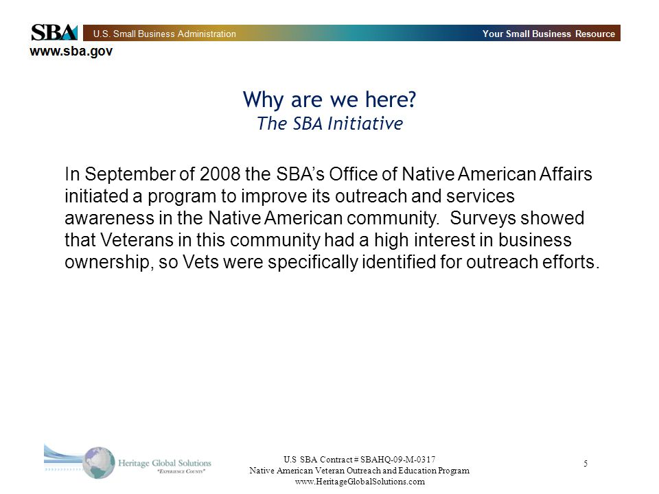 U.S SBA Contract # SBAHQ-09-M-0317 Native American Veteran Outreach and Education Program www.HeritageGlobalSolutions.com 5 In September of 2008 the SBAs Office of Native American Affairs initiated a program to improve its outreach and services awareness in the Native American community.