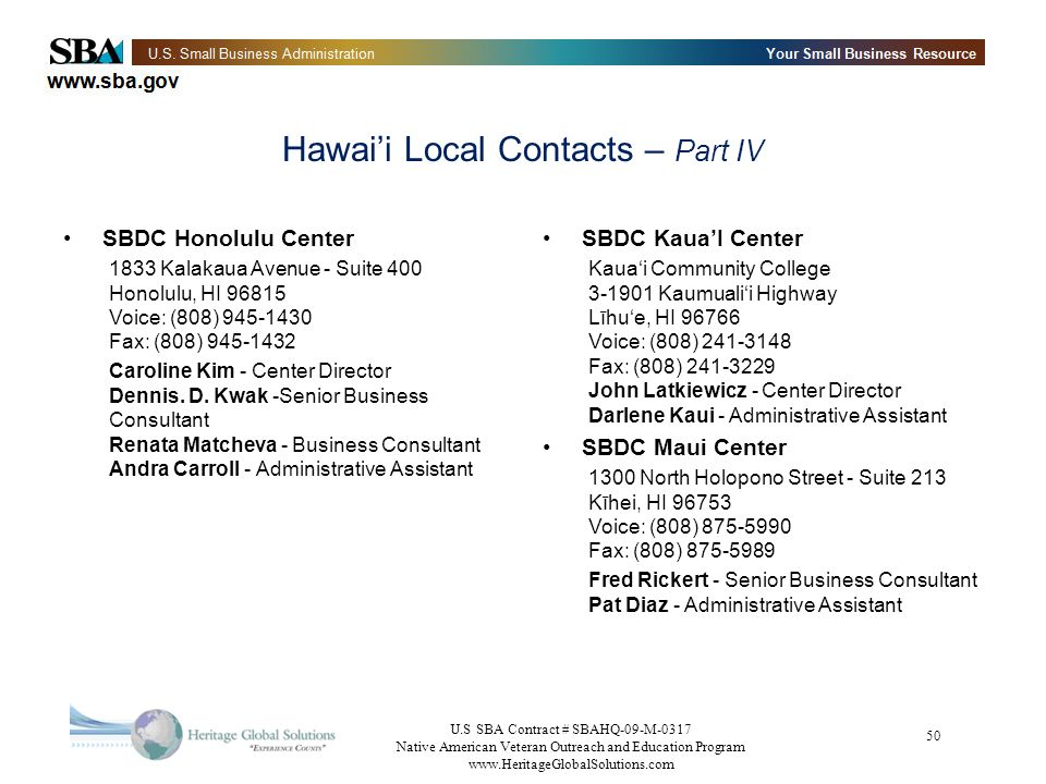 U.S SBA Contract # SBAHQ-09-M-0317 Native American Veteran Outreach and Education Program www.HeritageGlobalSolutions.com 50 Hawaii Local Contacts – Part IV SBDC Honolulu Center 1833 Kalakaua Avenue - Suite 400 Honolulu, HI 96815 Voice: (808) 945-1430 Fax: (808) 945-1432 Caroline Kim - Center Director Dennis.