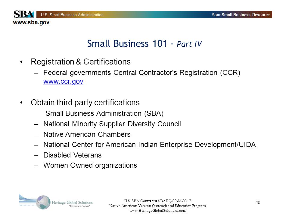 U.S SBA Contract # SBAHQ-09-M-0317 Native American Veteran Outreach and Education Program www.HeritageGlobalSolutions.com 58 Small Business 101 - Part IV Registration & Certifications –Federal governments Central Contractor s Registration (CCR) www.ccr.gov www.ccr.gov Obtain third party certifications – Small Business Administration (SBA) –National Minority Supplier Diversity Council –Native American Chambers –National Center for American Indian Enterprise Development/UIDA –Disabled Veterans –Women Owned organizations