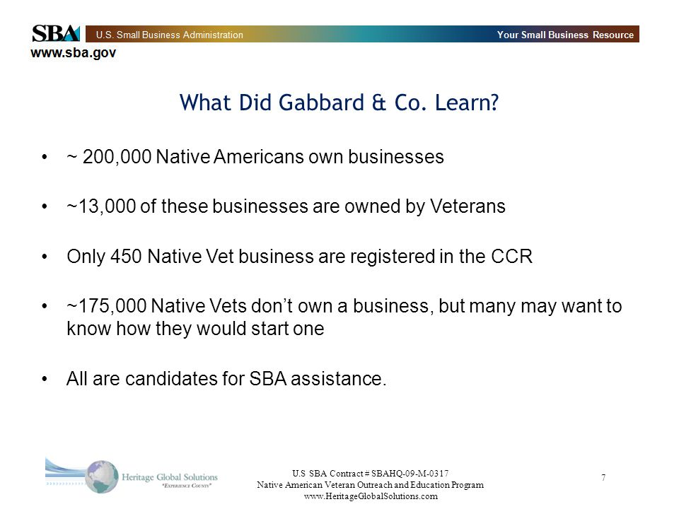 U.S SBA Contract # SBAHQ-09-M-0317 Native American Veteran Outreach and Education Program   7 ~ 200,000 Native Americans own businesses ~13,000 of these businesses are owned by Veterans Only 450 Native Vet business are registered in the CCR ~175,000 Native Vets dont own a business, but many may want to know how they would start one All are candidates for SBA assistance.