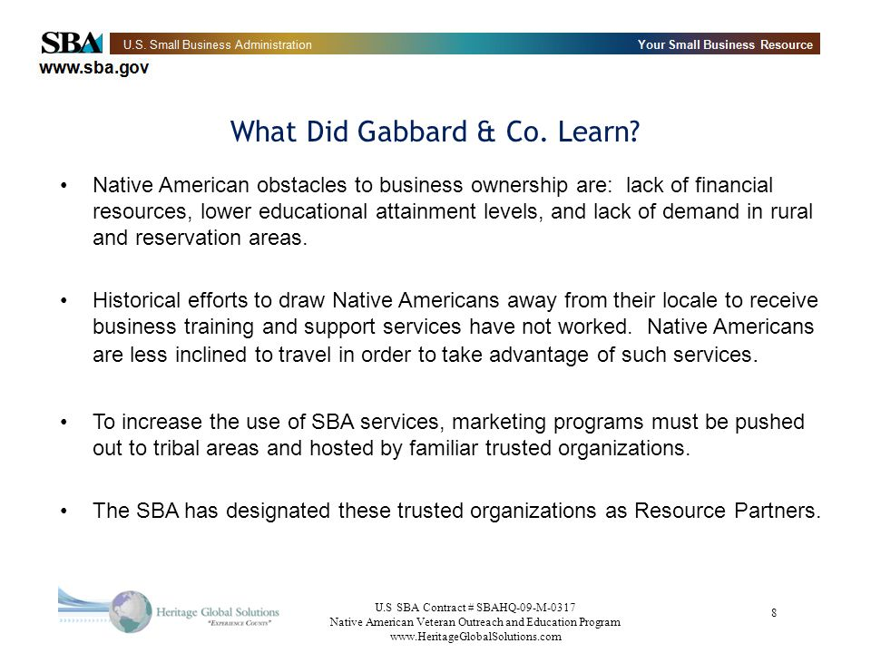 U.S SBA Contract # SBAHQ-09-M-0317 Native American Veteran Outreach and Education Program www.HeritageGlobalSolutions.com 9 Heritages Mission Educate Native American Veteran Entrepreneurs and future entrepreneurs on existing SBA policies and programs in order to create an environment for success.