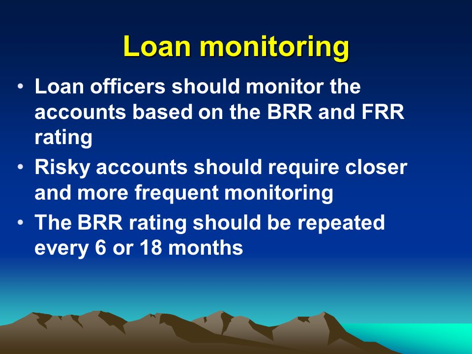 Loan monitoring Loan officers should monitor the accounts based on the BRR and FRR rating Risky accounts should require closer and more frequent monitoring The BRR rating should be repeated every 6 or 18 months