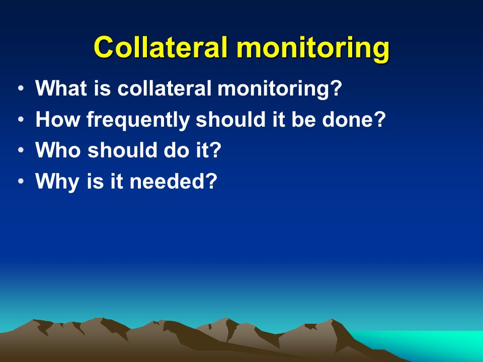 Collateral monitoring What is collateral monitoring.