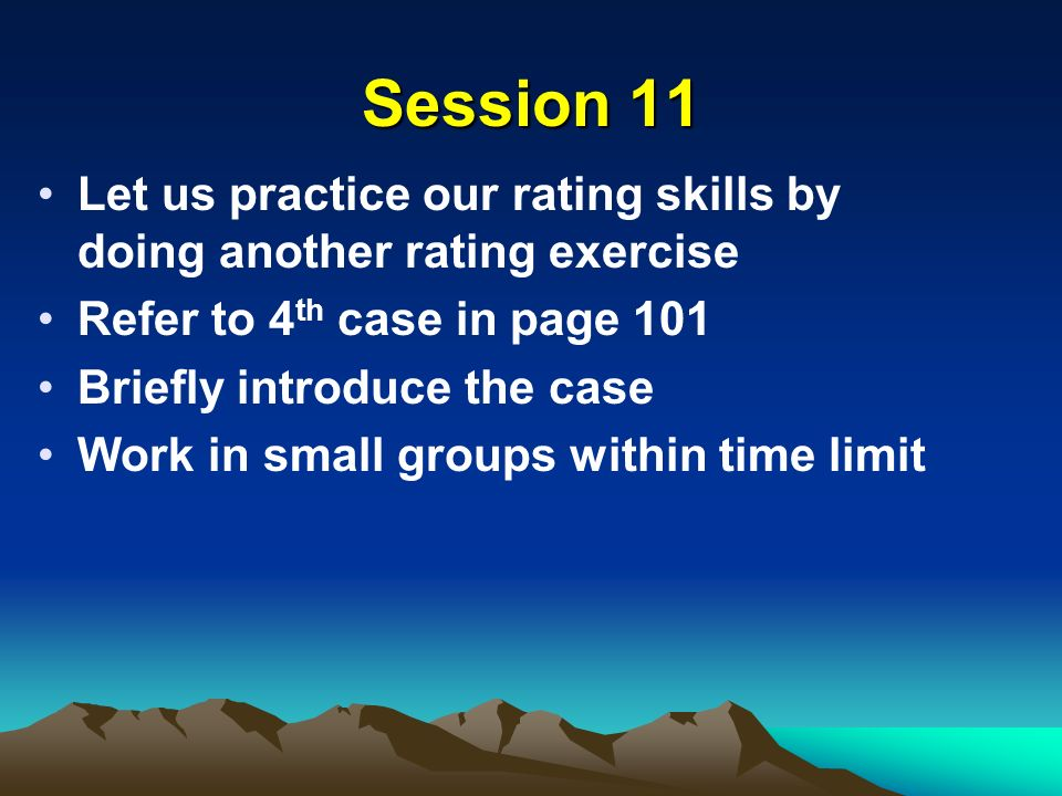 Session 11 Let us practice our rating skills by doing another rating exercise Refer to 4 th case in page 101 Briefly introduce the case Work in small groups within time limit