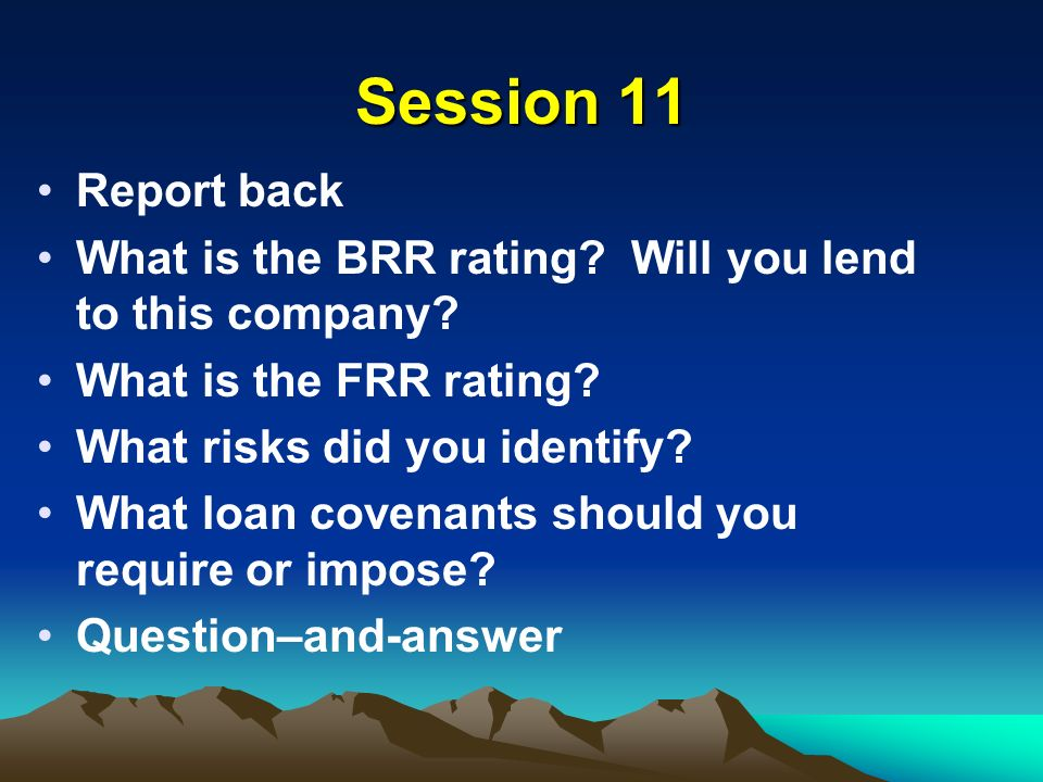 Session 11 Report back What is the BRR rating. Will you lend to this company.