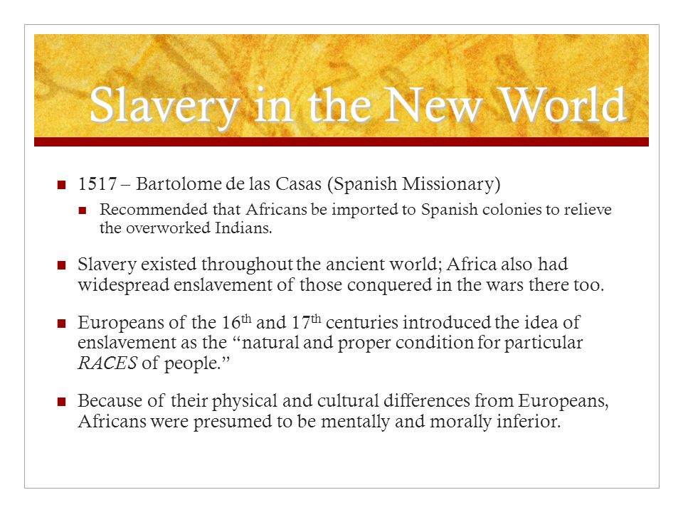 Slavery in the New World 1517 – Bartolome de las Casas (Spanish Missionary) Recommended that Africans be imported to Spanish colonies to relieve the overworked Indians.