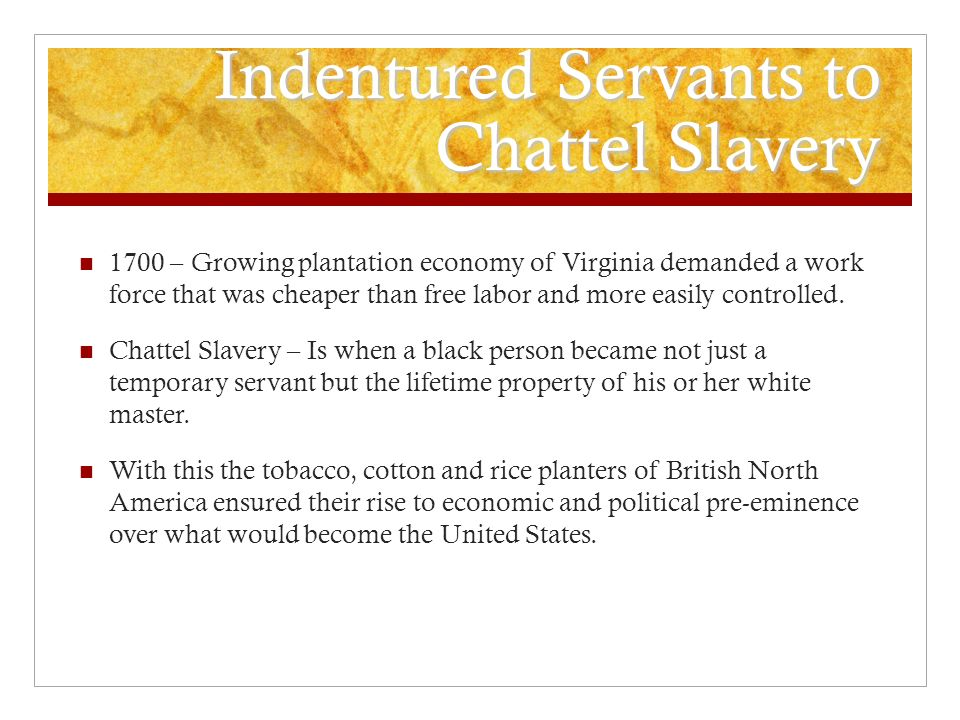 Indentured Servants to Chattel Slavery 1700 – Growing plantation economy of Virginia demanded a work force that was cheaper than free labor and more easily controlled.