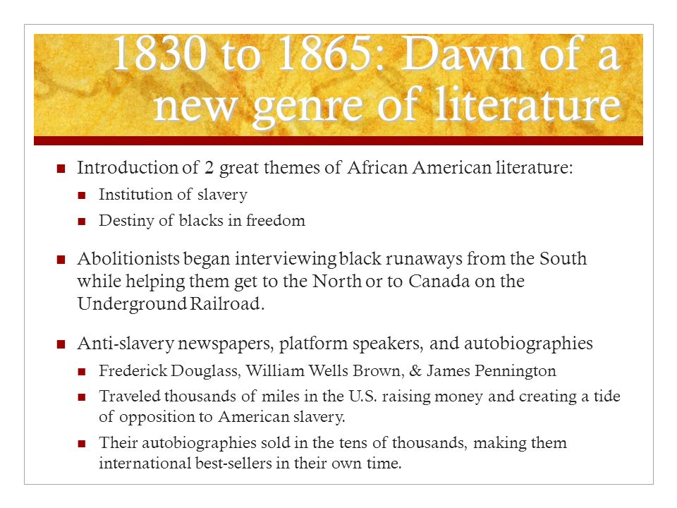 1830 to 1865: Dawn of a new genre of literature Introduction of 2 great themes of African American literature: Institution of slavery Destiny of blacks in freedom Abolitionists began interviewing black runaways from the South while helping them get to the North or to Canada on the Underground Railroad.