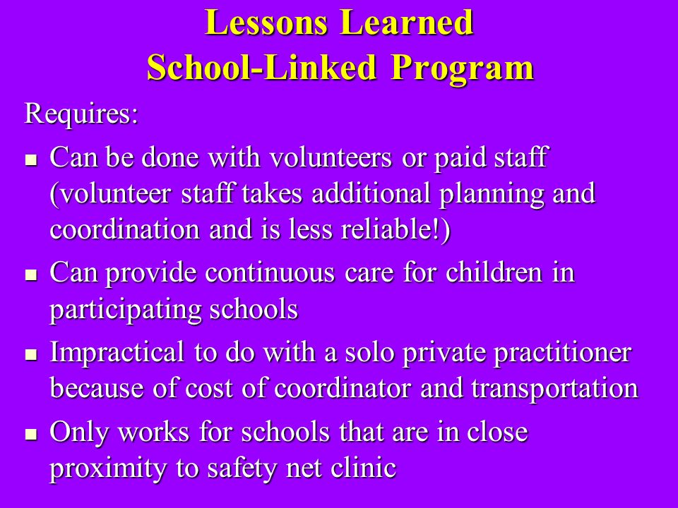 Lessons Learned School-Linked Program Requires: Can be done with volunteers or paid staff (volunteer staff takes additional planning and coordination and is less reliable!) Can be done with volunteers or paid staff (volunteer staff takes additional planning and coordination and is less reliable!) Can provide continuous care for children in participating schools Can provide continuous care for children in participating schools Impractical to do with a solo private practitioner because of cost of coordinator and transportation Impractical to do with a solo private practitioner because of cost of coordinator and transportation Only works for schools that are in close proximity to safety net clinic Only works for schools that are in close proximity to safety net clinic
