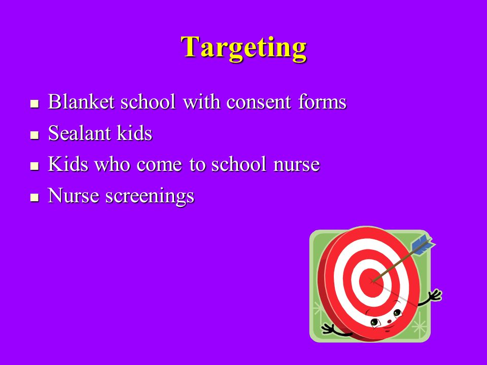 Targeting Blanket school with consent forms Blanket school with consent forms Sealant kids Sealant kids Kids who come to school nurse Kids who come to school nurse Nurse screenings Nurse screenings