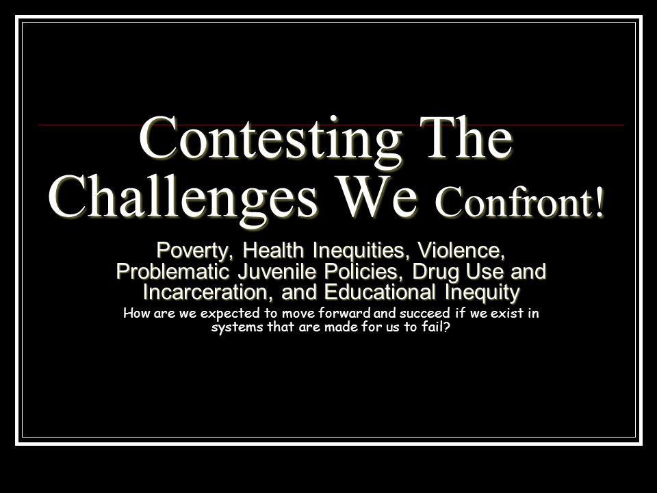 Contesting The Challenges We Confront! Poverty, Health Inequities, Violence, Problematic Juvenile Policies, Drug Use and Incarceration, and Educationa