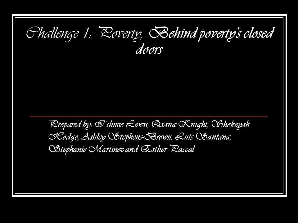 Challenge 1: Poverty, Behind poverty's closed doors Prepared by: Ishmie Lewis, Qiana Knight, Shekeyah Hodge, Ashley Stephens-Brown, Luis Santana, Step